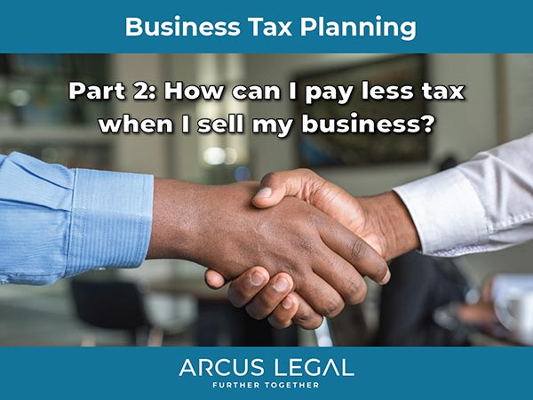 Business Tax Planning – Part 2 – How can I pay less tax when I sell my business?